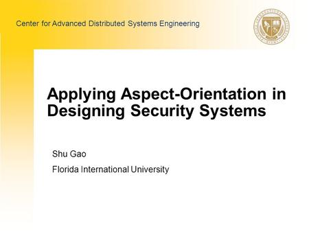 Applying Aspect-Orientation in Designing Security Systems Shu Gao Florida International University Center for Advanced Distributed Systems Engineering.