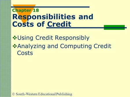 © South-Western Educational Publishing Chapter 18 Responsibilities and Costs of Credit  Using Credit Responsibly  Analyzing and Computing Credit Costs.