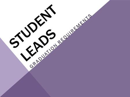 STUDENT LEADS GRADUATION REQUIREMENTS. To graduate students must meet the requirements in two areas Credits- students must earn credits (by passing classes)