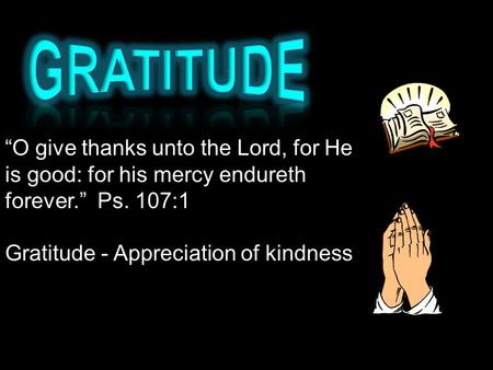 """O give thanks unto the Lord, for He is good: for his mercy endureth forever."" Ps. 107:1 Gratitude - Appreciation of kindness."
