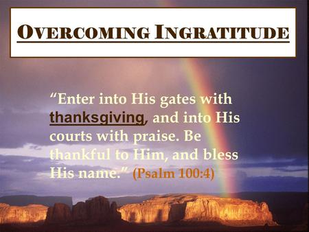 "O VERCOMING I NGRATITUDE ""Enter into His gates with thanksgiving, and into His courts with praise. Be thankful to Him, and bless His name."" (Psalm 100:4)"