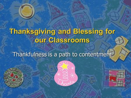 Thanksgiving and Blessing for our Classrooms Thankfulness is a path to contentment.