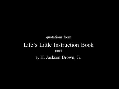 N quotations from Life's Little Instruction Book part 6 by H. Jackson Brown, Jr.
