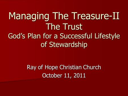 Managing The Treasure-II The Trust God's Plan for a Successful Lifestyle of Stewardship Ray of Hope Christian Church October 11, 2011.