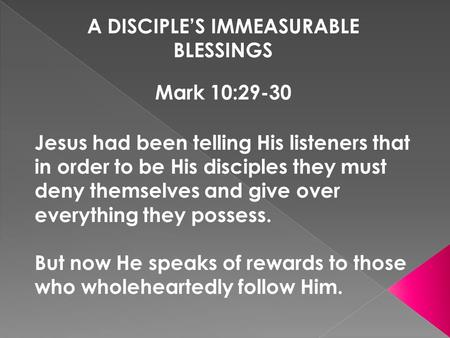 A DISCIPLE'S IMMEASURABLE BLESSINGS Mark 10:29-30 Jesus had been telling His listeners that in order to be His disciples they must deny themselves and.