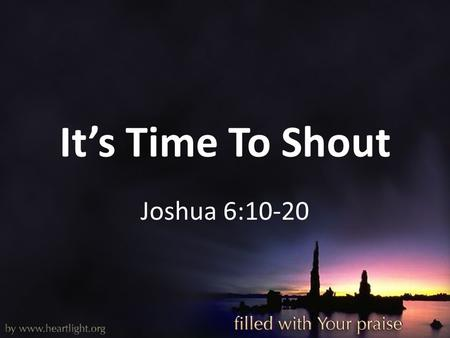 It's Time To Shout Joshua 6:10-20. It's Time To Shout Patrick O'loughlin – Missionary to Ireland Every believer needs to know that worship: – Is a powerful.