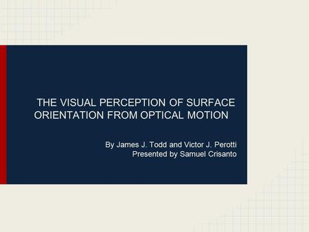 By James J. Todd and Victor J. Perotti Presented by Samuel Crisanto THE VISUAL PERCEPTION OF SURFACE ORIENTATION FROM OPTICAL MOTION.