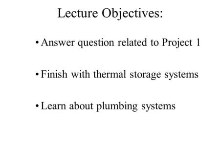Lecture Objectives: Answer question related to Project 1 Finish with thermal storage systems Learn about plumbing systems.