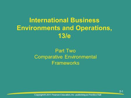 Copyright © 2011 Pearson Education, Inc. publishing as Prentice Hall 2-1 International Business Environments and Operations, 13/e Part Two Comparative.