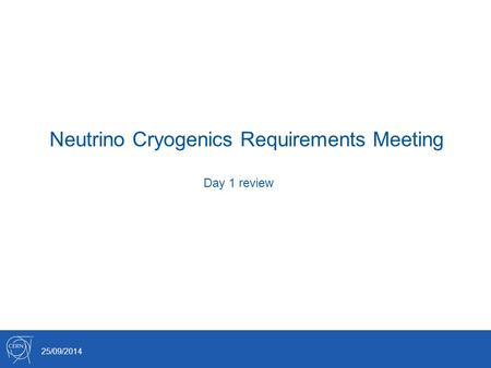 Neutrino Cryogenics Requirements Meeting 25/09/2014 Day 1 review.