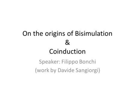 On the origins of Bisimulation & Coinduction Speaker: Filippo Bonchi (work by Davide Sangiorgi)