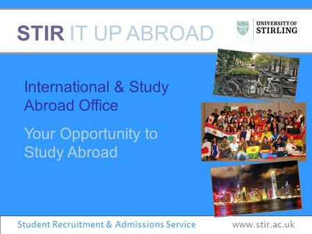 STIR IT UP ABROAD International & Study Abroad Office Your Opportunity to Study Abroad Student Recruitment & Admissions Service www.stir.ac.uk.