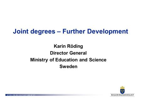 U T B I L D N I N G S D E P A R T E M E N T E T Joint degrees – Further Development Karin Röding Director General Ministry of Education and Science Sweden.