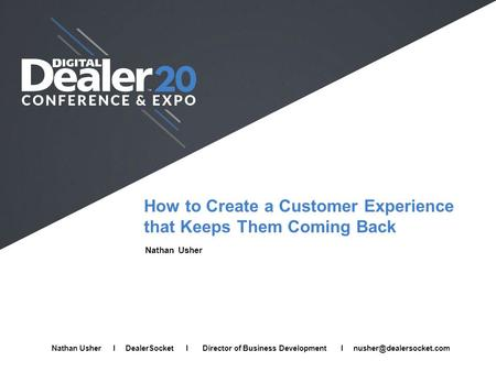 How to Create a Customer Experience that Keeps Them Coming Back Nathan Usher Full Name I Company I Job Title I Email Nathan Usher I DealerSocket I Director.