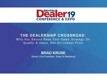 THE DEALERSHIP CROSSROAD: Why You Should Base Your Sales Strategy On Quality & Value, Not On Lowest Price BRAD KRUSE Senior Vice President, Sales & Marketing.
