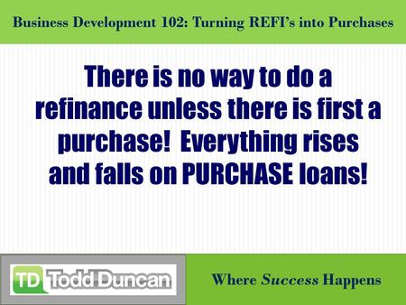 Where Success Happens Business Development 102: Turning REFI's into Purchases There is no way to do a refinance unless there is first a purchase! Everything.