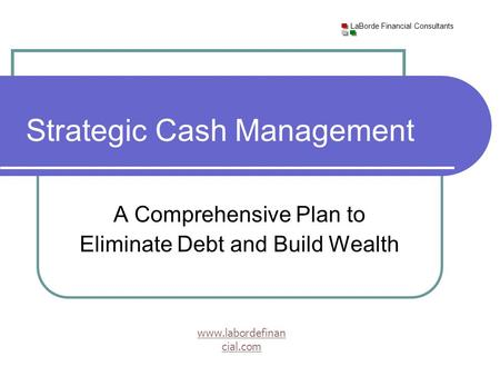 LaBorde Financial Consultants www.labordefinan cial.com A Comprehensive Plan to Eliminate Debt and Build Wealth Strategic Cash Management.