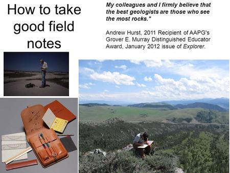 How to take good field notes My colleagues and I firmly believe that the best geologists are those who see the most rocks. Andrew Hurst, 2011 Recipient.