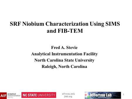 SRF Niobium Characterization Using SIMS and FIB-TEM Fred A. Stevie Analytical Instrumentation Facility North Carolina State University Raleigh, North Carolina.