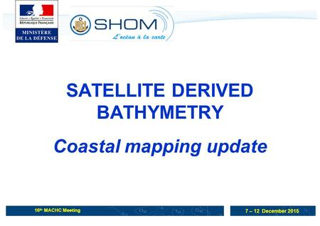 7 – 12 December 2015 16 th MACHC Meeting SATELLITE DERIVED BATHYMETRY Coastal mapping update.