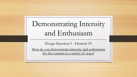 Demonstrating Intensity and Enthusiasm Design Question 5 - Element 29: How do you demonstrate intensity and enthusiasm for the content in a variety of.