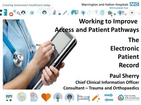 Working to Improve Access and Patient Pathways The Electronic Patient Record Paul Sherry Chief Clinical Information Officer Consultant – Trauma and Orthopaedics.