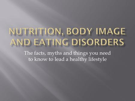 The facts, myths and things you need to know to lead a healthy lifestyle.