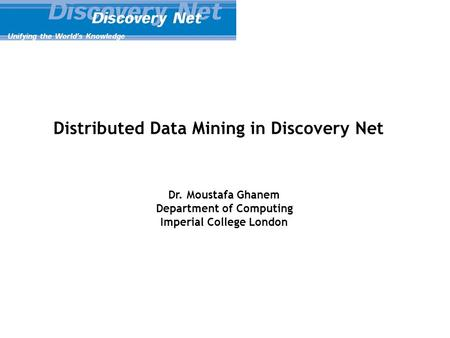 Distributed Data Mining in Discovery Net Dr. Moustafa Ghanem Department of Computing Imperial College London.