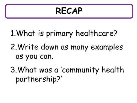 RECAP 1.What is primary healthcare? 2.Write down as many examples as you can. 3.What was a 'community health partnership?'