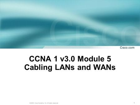 1 © 2003, Cisco Systems, Inc. All rights reserved. CCNA 1 v3.0 Module 5 Cabling LANs and WANs.