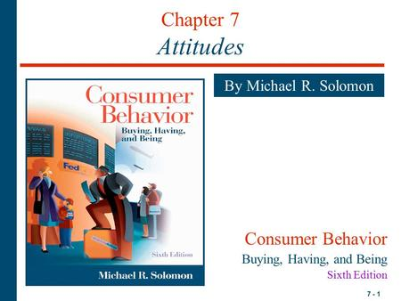 7 - 1 Chapter 7 Attitudes By Michael R. Solomon Consumer Behavior Buying, Having, and Being Sixth Edition.