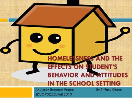 HOMELESSNESS AND THE EFFECTS ON STUDENT'S BEHAVIOR AND ATTITUDES IN THE SCHOOL SETTING An Action Research Project By Tiffany Green EDUC 702.22, Fall 2010.