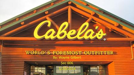 By: Wayne Gilbert Sec 006 3/20/2014. Cabela's Cabela's is the Worlds Foremost Outfitter of all of your outdoor sporting needs including hunting, fishing,