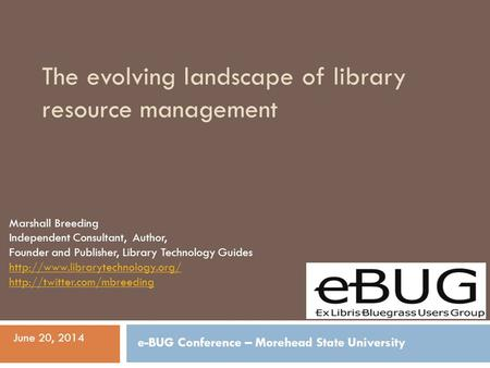 The evolving landscape of library resource management Marshall Breeding Independent Consultant, Author, Founder and Publisher, Library Technology Guides.