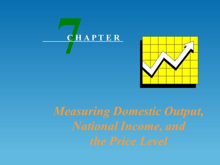 Measuring Domestic Output, National Income, and the Price Level 7 C H A P T E R.