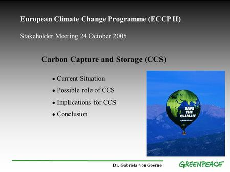 European Climate Change Programme (ECCP II) Stakeholder Meeting 24 October 2005 Carbon Capture and Storage (CCS) ● Current Situation ● Possible role of.