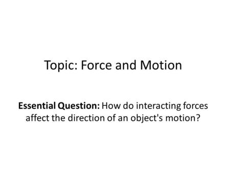 Topic: Force and Motion Essential Question: How do interacting forces affect the direction of an object's motion?