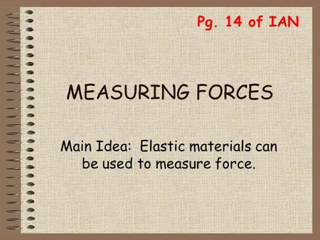 MEASURING FORCES Main Idea: Elastic materials can be used to measure force. Pg. 14 of IAN.