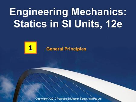 General Principles 1 Engineering Mechanics: Statics in SI Units, 12e Copyright © 2010 Pearson Education South Asia Pte Ltd.