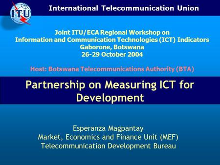 International Telecommunication Union Partnership on Measuring ICT for Development Esperanza Magpantay Market, Economics and Finance Unit (MEF) Telecommunication.