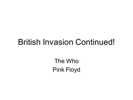 British Invasion Continued! The Who Pink Floyd. The Who The primary lineup consisted of guitarist Pete Townsend, vocalist Roger Daltry, bassist John Entwislte,