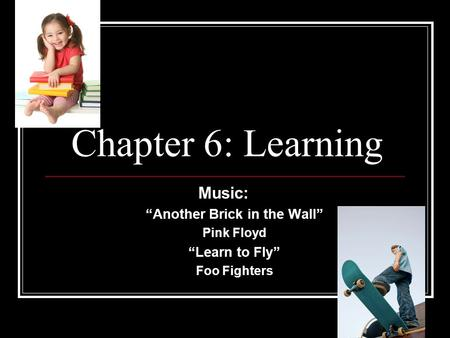 "Chapter 6: Learning Music: ""Another Brick in the Wall"" Pink Floyd ""Learn to Fly"" Foo Fighters."