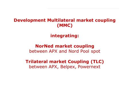 12 January 2006 Conference Day 1 Development Multilateral market coupling (MMC) integrating: NorNed market coupling between APX and Nord Pool spot Trilateral.