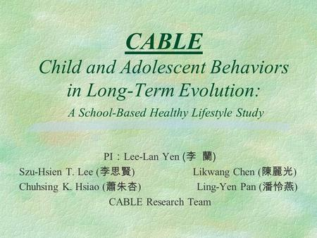 CABLE Child and Adolescent Behaviors in Long-Term Evolution: A School-Based Healthy Lifestyle Study PI : Lee-Lan Yen ( 李 蘭 ) Szu-Hsien T. Lee ( 李思賢 ) Likwang.