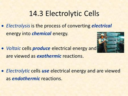 14.3 Electrolytic Cells  Electrolysis is the process of converting electrical energy into chemical energy.  Voltaic cells produce electrical energy and.