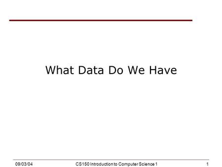 1 09/03/04CS150 Introduction to Computer Science 1 What Data Do We Have.