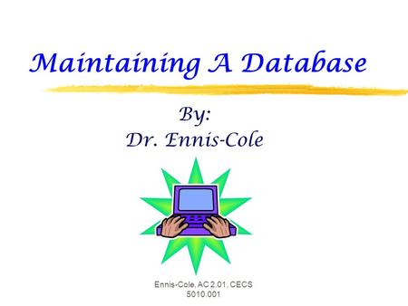 Ennis-Cole, AC 2.01, CECS 5010.001 Maintaining A Database By: Dr. Ennis-Cole.