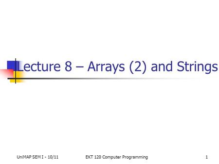 UniMAP SEM I - 10/11EKT 120 Computer Programming1 Lecture 8 – Arrays (2) and Strings.