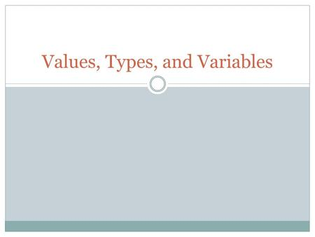 Values, Types, and Variables. Values Data Information Numbers Text Pretty much anything.