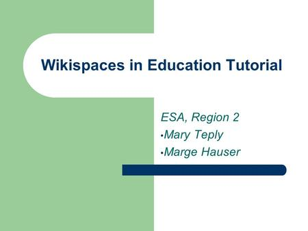 Wikispaces in Education Tutorial ESA, Region 2 Mary Teply Marge Hauser.